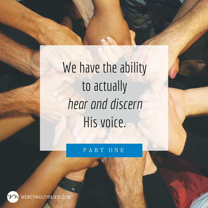 We have the ability to actually hear and discern His voice.