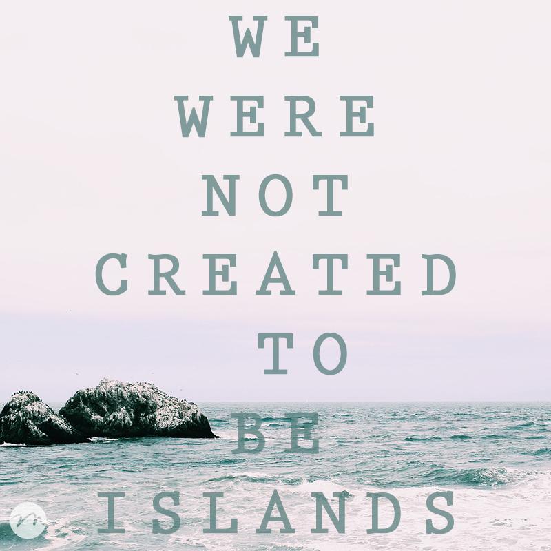 We Were Not Created To Be Islands | mercymultipliedblog.com | Choosing Freedom