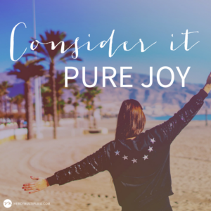 Consider It Pure Joy - Be Joyful Through Trials