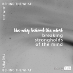 The Why Behind the What: Breaking Strongholds of the Mind